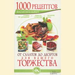 1000 восхитительных рецептов. От салатов до десертов для вашего торжества