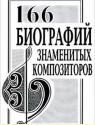 166 биографий знаменитых композиторов. Словарь-справочник