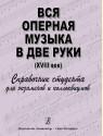 Вся оперная музыка в две руки. XVIII век. Справочник-хрестоматия